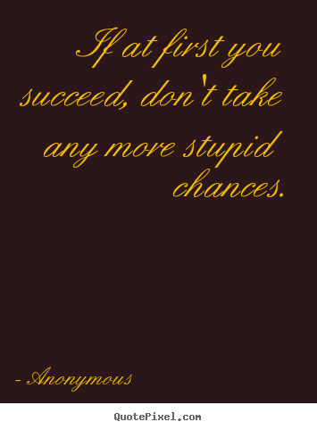 Anonymous picture quotes - If at first you succeed, don't take any more stupid chances. - Success quote