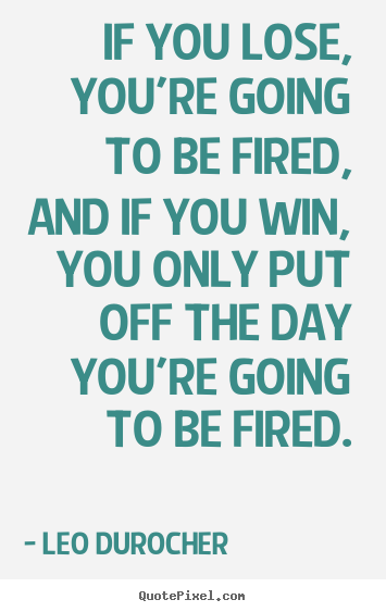 Customize pictures sayings about success - If you lose, you're going to be fired, and if you win, you only put..