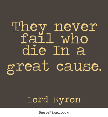 Lord Byron picture quote - They never fail who die in a great cause. - Success quote