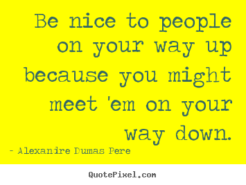 Be nice to people on your way up because you might.. Alexandre Dumas Pere top success quotes