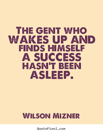 Wilson Mizner picture quote - The gent who wakes up and finds himself a success hasn't been.. - Success quotes