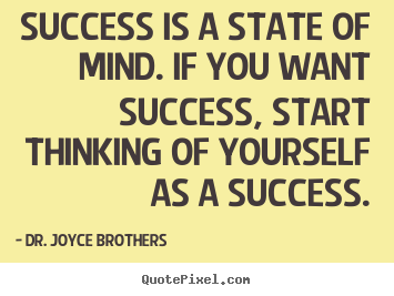 Success is a state of mind. if you want success, start.. Dr. Joyce Brothers best success quotes