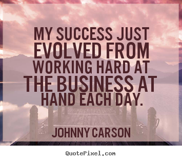 Johnny Carson picture quotes - My success just evolved from working hard at the business.. - Success quotes