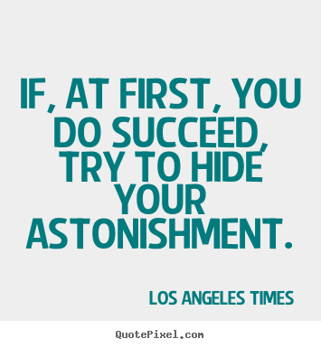 Make personalized picture quotes about success - If, at first, you do succeed, try to hide your astonishment.