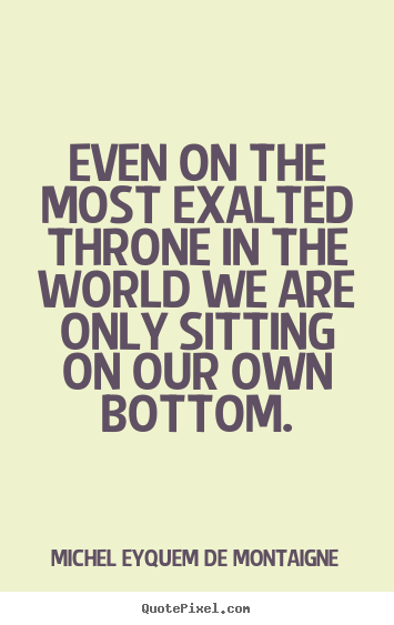Even on the most exalted throne in the world we are only sitting.. Michel Eyquem De Montaigne good success quotes