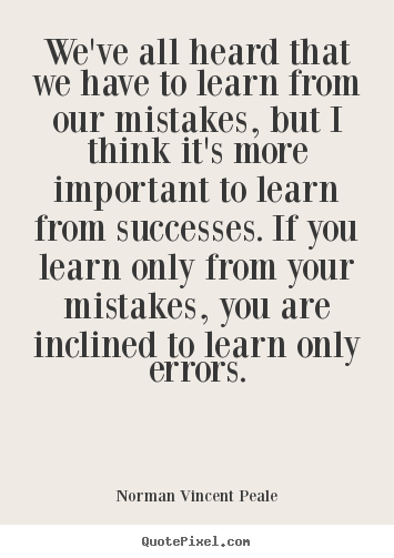 We've all heard that we have to learn from our mistakes,.. Norman Vincent Peale greatest success quote