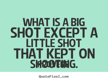 Proverb picture quotes - What is a big shot except a little shot that kept on shooting. - Success quote