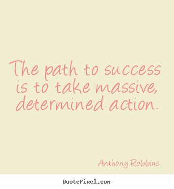 Anthony Robbins picture quote - The path to success is to take massive, determined action. - Success quotes
