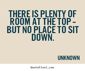 Quotes about success - There is plenty of room at the top -- but no place to sit down.