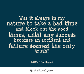 Sayings about success - Was it always in my nature to take a bad time and block out the good..
