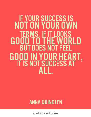 Anna Quindlen picture quotes - If your success is not on your own terms, if it looks good to the.. - Success quotes