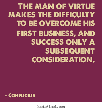 Quotes about success - The man of virtue makes the difficulty to be overcome his first..