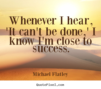 Whenever i hear, 'it can't be done,' i know i'm close to success. Michael Flatley great success quotes