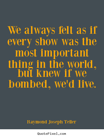 Raymond Joseph Teller picture quotes - We always felt as if every show was the most important.. - Success quotes