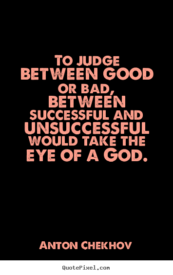 Sayings about success - To judge between good or bad, between successful and unsuccessful..