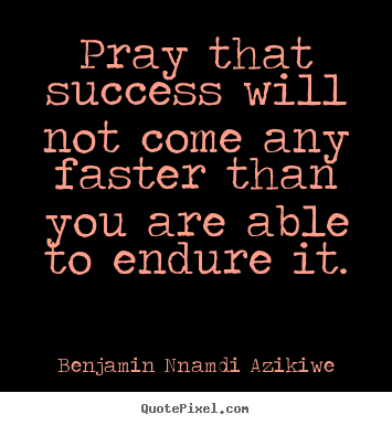Benjamin Nnamdi Azikiwe poster quotes - Pray that success will not come any faster than.. - Success quotes