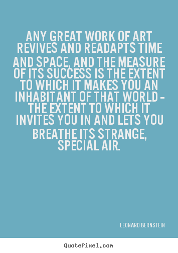 Any great work of art revives and readapts time and space, and the.. Leonard Bernstein  success quotes