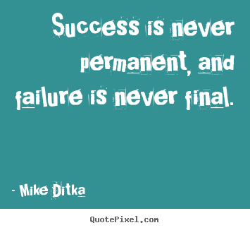 Success quotes - Success is never permanent, and failure is never final.