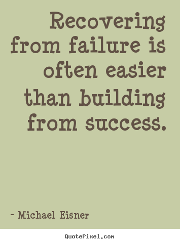 Design your own picture quote about success - Recovering from failure is often easier than building from success.