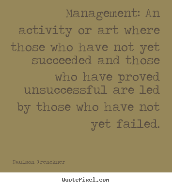 Paulson Frenckner picture quotes - Management: an activity or art where those who.. - Success quotes