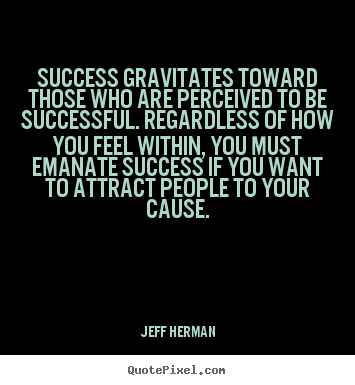 Quotes about success - Success gravitates toward those who are perceived to..