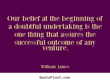 Our belief at the beginning of a doubtful undertaking is the.. William James  success quotes
