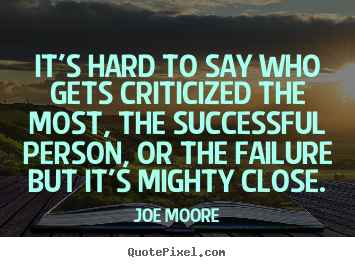 It's hard to say who gets criticized the most, the successful.. Joe Moore greatest success quote