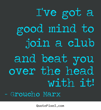 How to make picture quote about success - I've got a good mind to join a club and beat you over the head with it!
