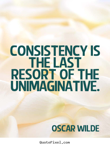 Quotes about success - Consistency is the last resort of the unimaginative.