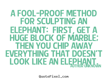 A fool-proof method for sculpting an elephant: first,.. Author Unknown great success quotes