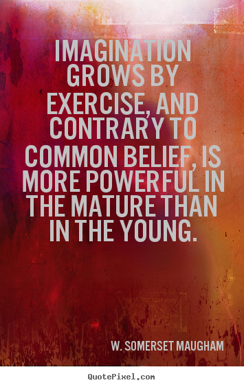 Imagination grows by exercise, and contrary to common belief, is more.. W. Somerset Maugham great success quotes