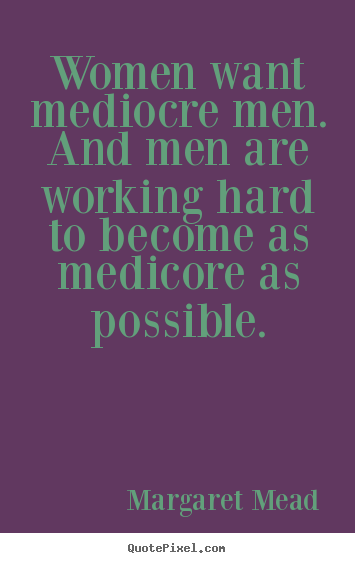 Success Quotes For Women Stunning Margaret Mead Picture Quotes  Women Want Mediocre Menand Men
