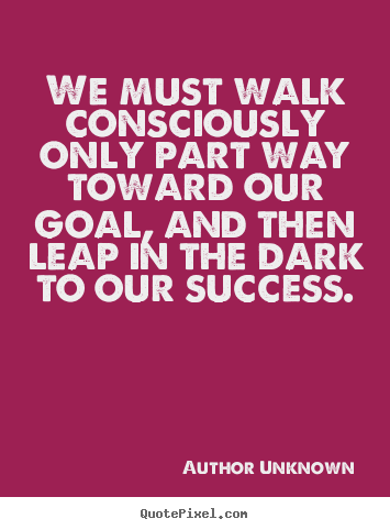 We must walk consciously only part way toward our goal, and.. Author Unknown top success quote