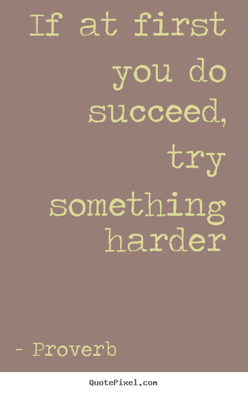 If at first you do succeed, try something.. Proverb best success quotes