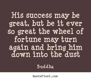 Quote about success - His success may be great, but be it ever so great the wheel..