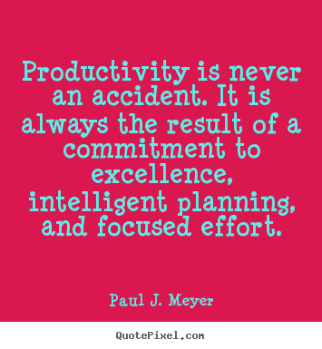 Quotes about success - Productivity is never an accident. it is always the result..