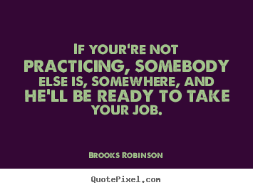If your're not practicing, somebody else is, somewhere,.. Brooks Robinson best success quotes