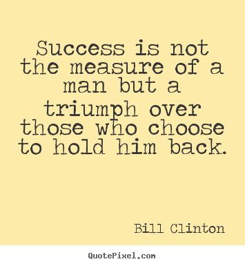 Success is not the measure of a man but a triumph over those who.. Bill Clinton  success quotes