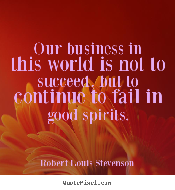 Quotes about success - Our business in this world is not to succeed, but to continue..