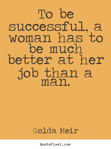 Quotes about success - To be successful, a woman has to be much better at her job than a man.