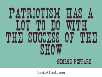 Diy photo quotes about success - Patriotism has a lot to do with the success of the show
