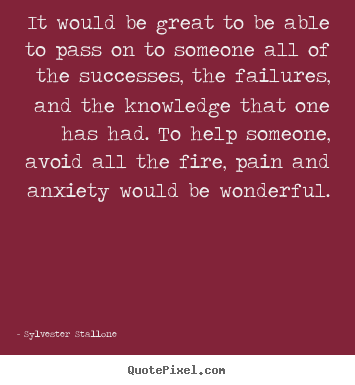 Quotes about success - It would be great to be able to pass on to someone all of the..