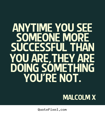 Quote about success - Anytime you see someone more successful than you are,they are doing..