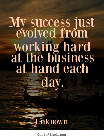 Create your own poster sayings about success - My success just evolved from working hard at the business..