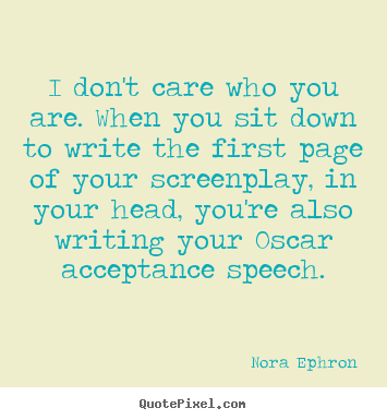 Nora Ephron image quotes - I don't care who you are. when you sit down.. - Success quotes