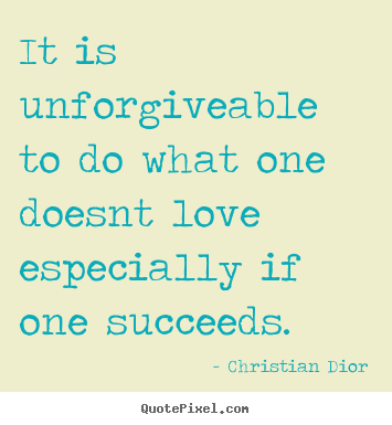 Christian Dior picture quote - It is unforgiveable to do what one doesnt love especially.. - Success quotes