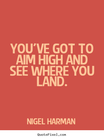 Nigel Harman picture quotes - You've got to aim high and see where you land. - Success quotes