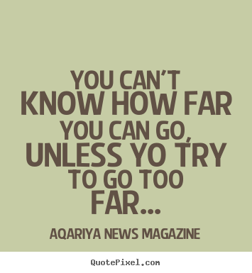 You can't know how far you can go, unless yo try to go too.. Aqariya News Magazine best success quotes