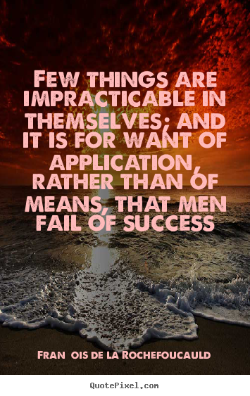 Few things are impracticable in themselves; and it is for want.. François De La Rochefoucauld best success quotes