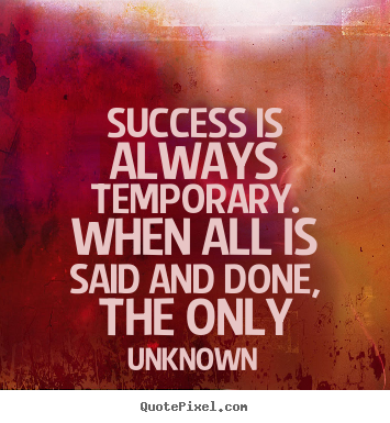 Success quotes - Success is always temporary. when all is said and done, the only